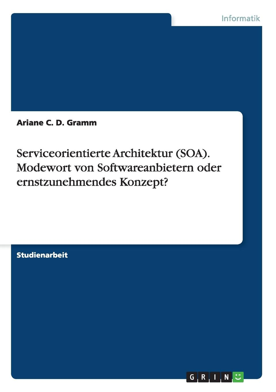 Ariane C. D. Gramm Serviceorientierte Architektur (SOA). Modewort von Softwareanbietern oder ernstzunehmendes Konzept. все цены