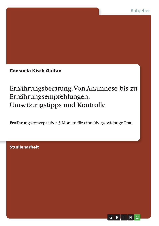 Consuela Kisch-Gaitan Ernahrungsberatung. Von Anamnese bis zu Ernahrungsempfehlungen, Umsetzungstipps und Kontrolle