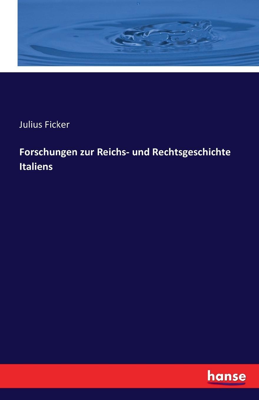 Julius Ficker Forschungen zur Reichs- und Rechtsgeschichte Italiens friedrich georg von bunge forschungen auf dem gebiete der liv esth und kurlandischen rechtsgeschichte