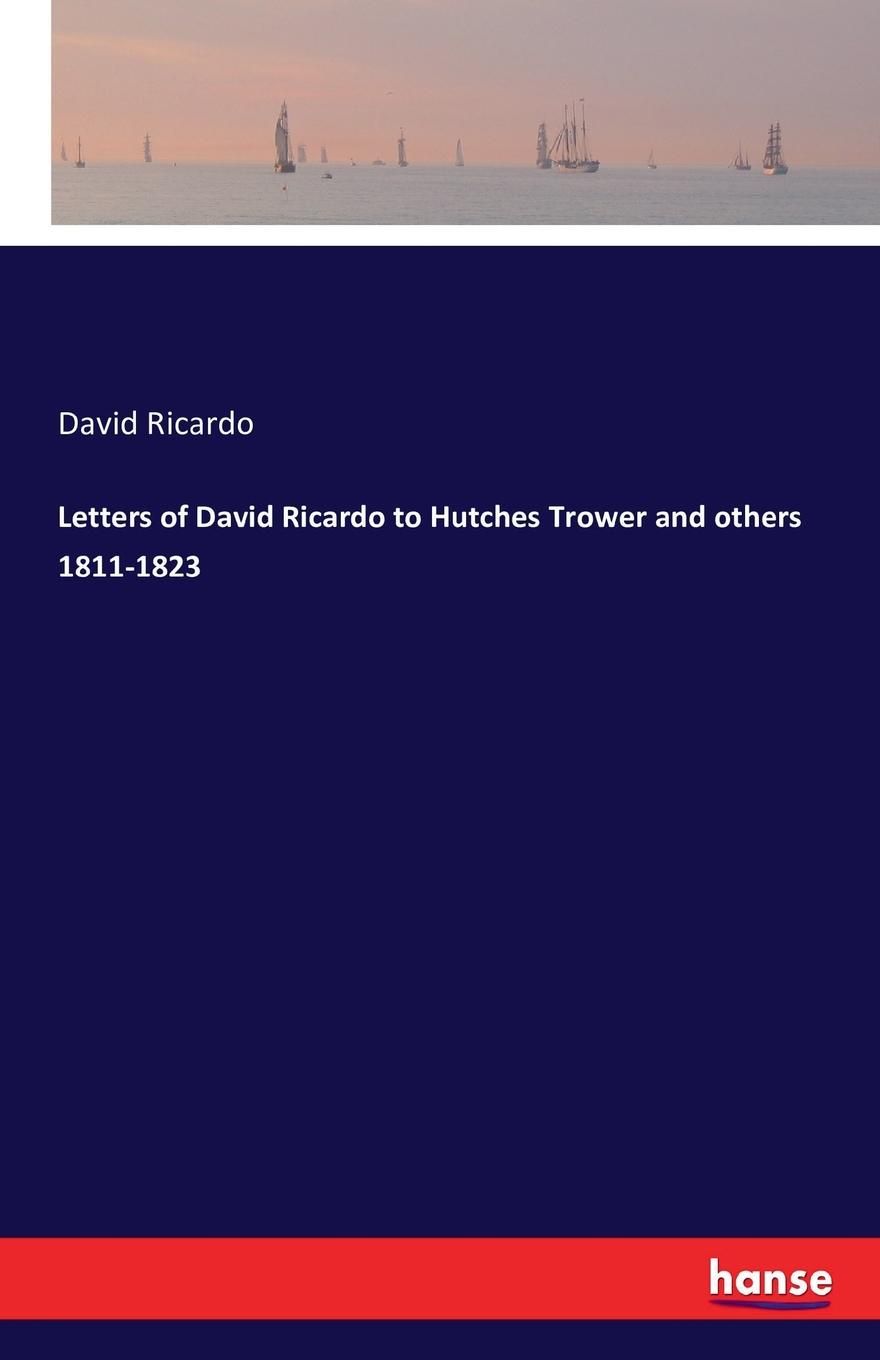 David Ricardo Letters of David Ricardo to Hutches Trower and others 1811-1823 david ricardo the works of david ricardo with a notice of the life and writings of the author