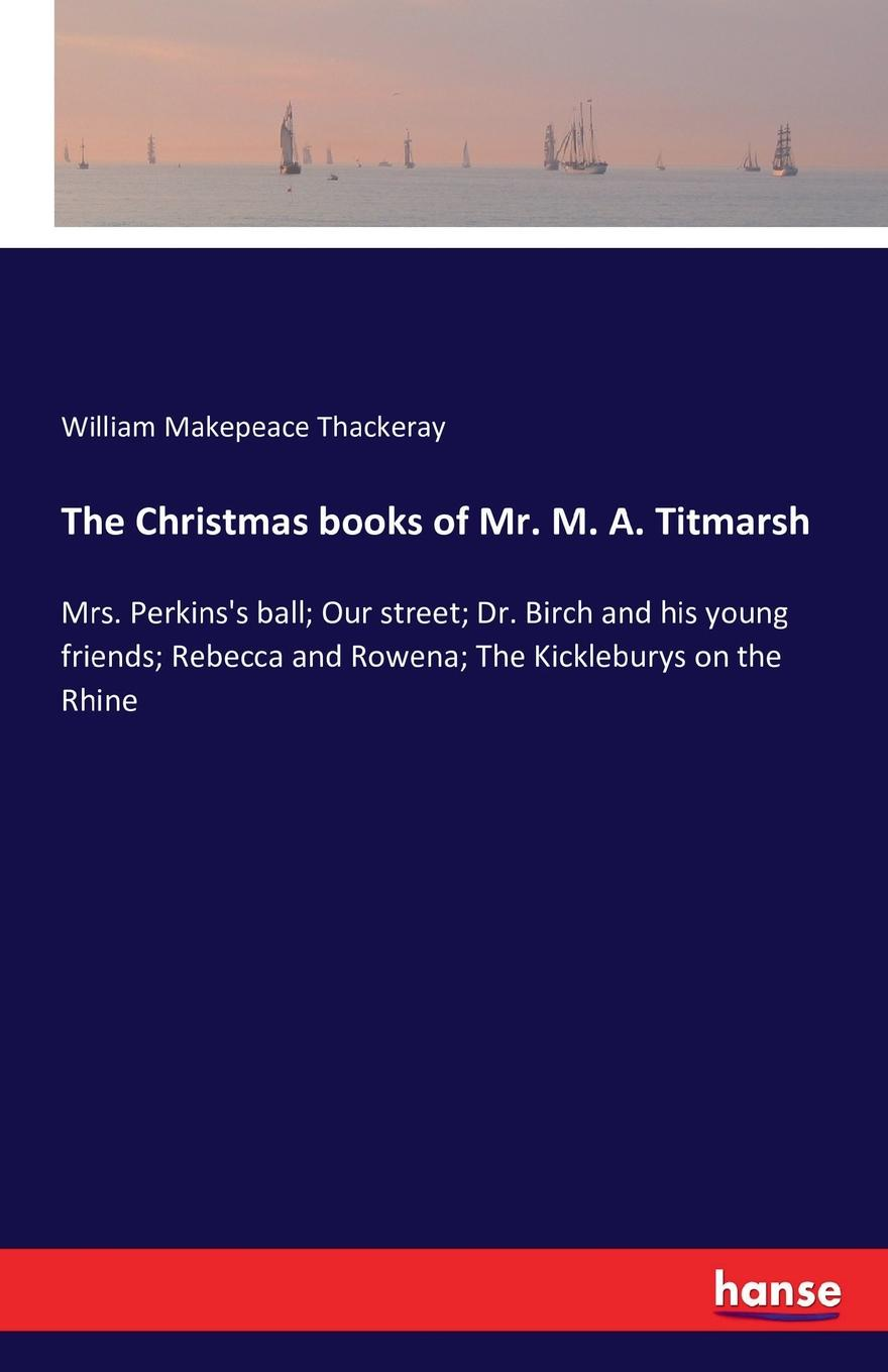 William Makepeace Thackeray The Christmas books of Mr. M. A. Titmarsh