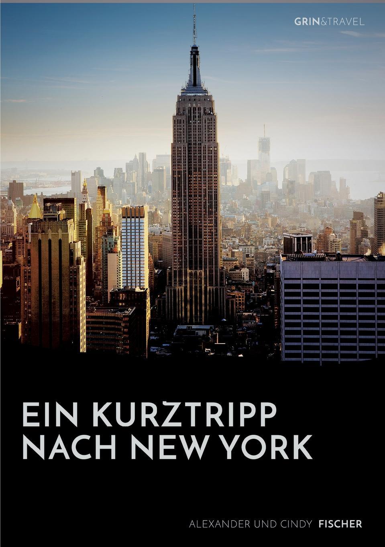 Alexander Fischer Ein Kurztrip nach New York. die wichtigsten Sehenswurdigkeiten des Big Apple