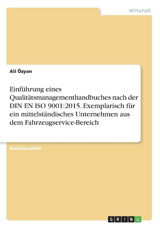 Einfuhrung eines Qualitatsmanagementhandbuches nach der DIN EN ISO 9001. 2015. Exemplarisch fur ein mittelstandisches Unternehmen aus dem Fahrzeugservice-Bereich Bachelorarbeit aus dem Jahr 2017 im Fachbereich BWL...