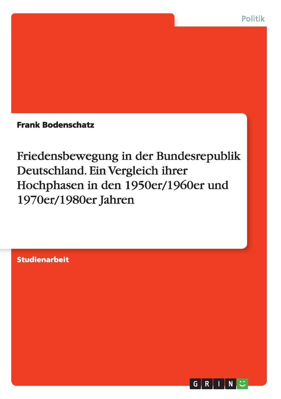 Frank Bodenschatz Friedensbewegung in der Bundesrepublik Deutschland. Ein Vergleich ihrer Hochphasen den 1950er/1960er und 1970er/1980er Jahren