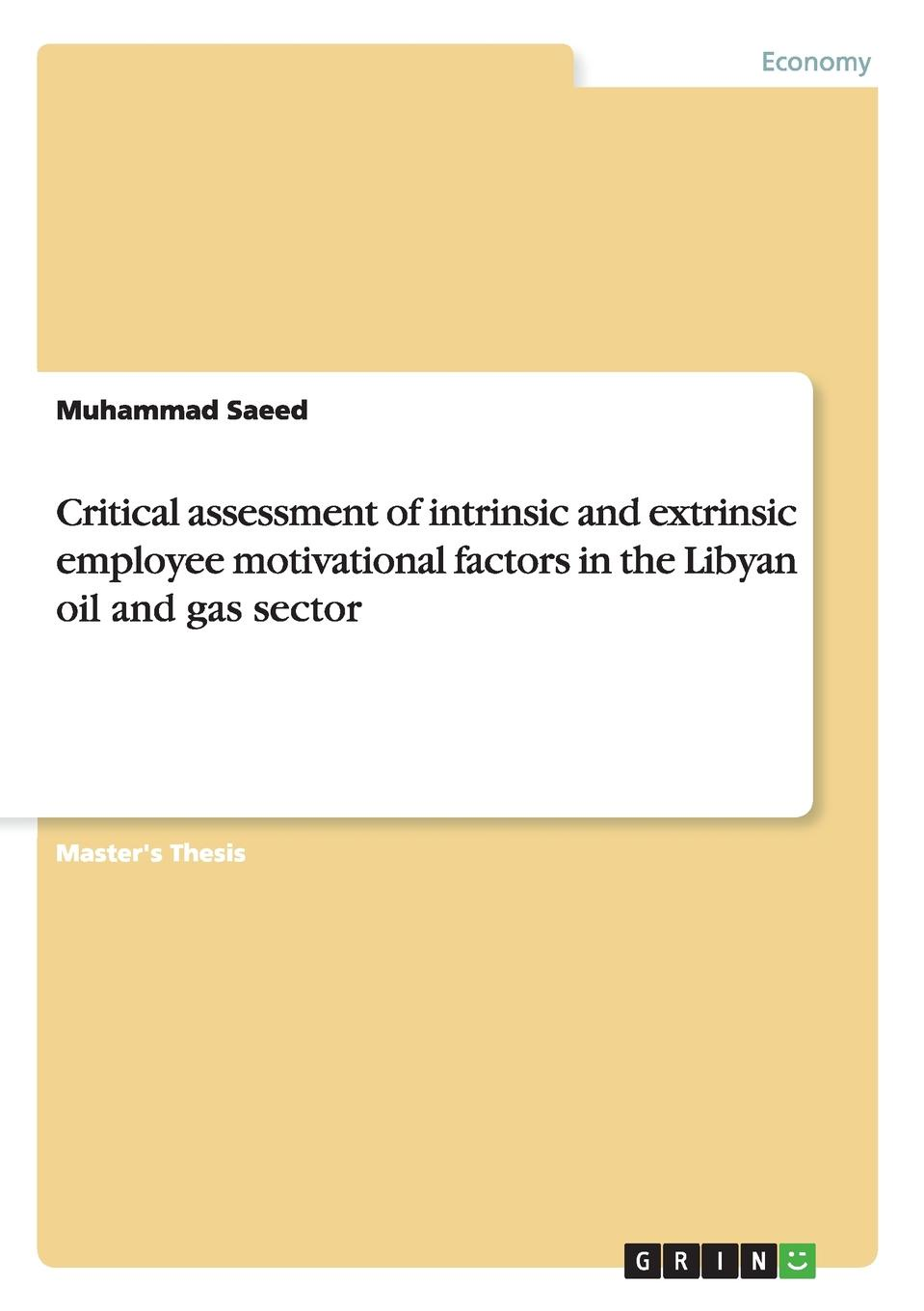 Muhammad Saeed Critical assessment of intrinsic and extrinsic employee motivational factors in the Libyan oil and gas sector muhammad naeem intrinsic versus extrinsic motivation and the effects of those types on employees