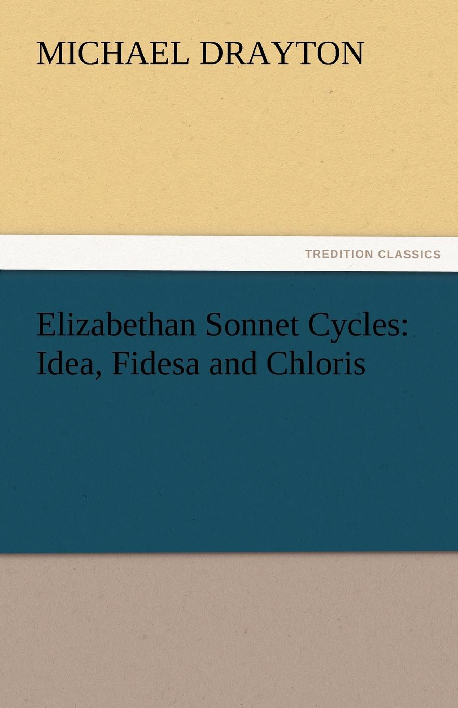 Michael Drayton Elizabethan Sonnet Cycles. Idea, Fidesa and Chloris