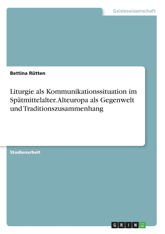 Bettina Rütten Liturgie als Kommunikationssituation im Spatmittelalter. Alteuropa als Gegenwelt und Traditionszusammenhang haupt verein fur christliche erbauungss die liturgie im evangelischen gottesdienste