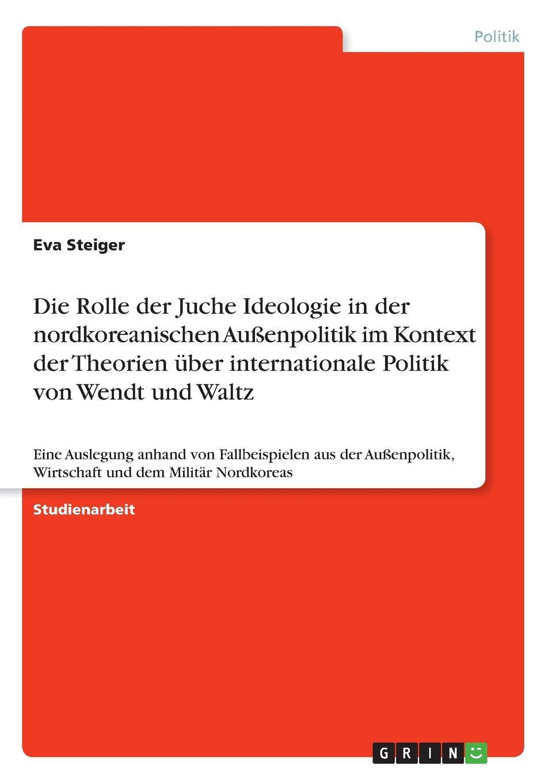 Eva Steiger Die Rolle der Juche Ideologie in der nordkoreanischen Aussenpolitik im Kontext der Theorien uber internationale Politik von Wendt und Waltz