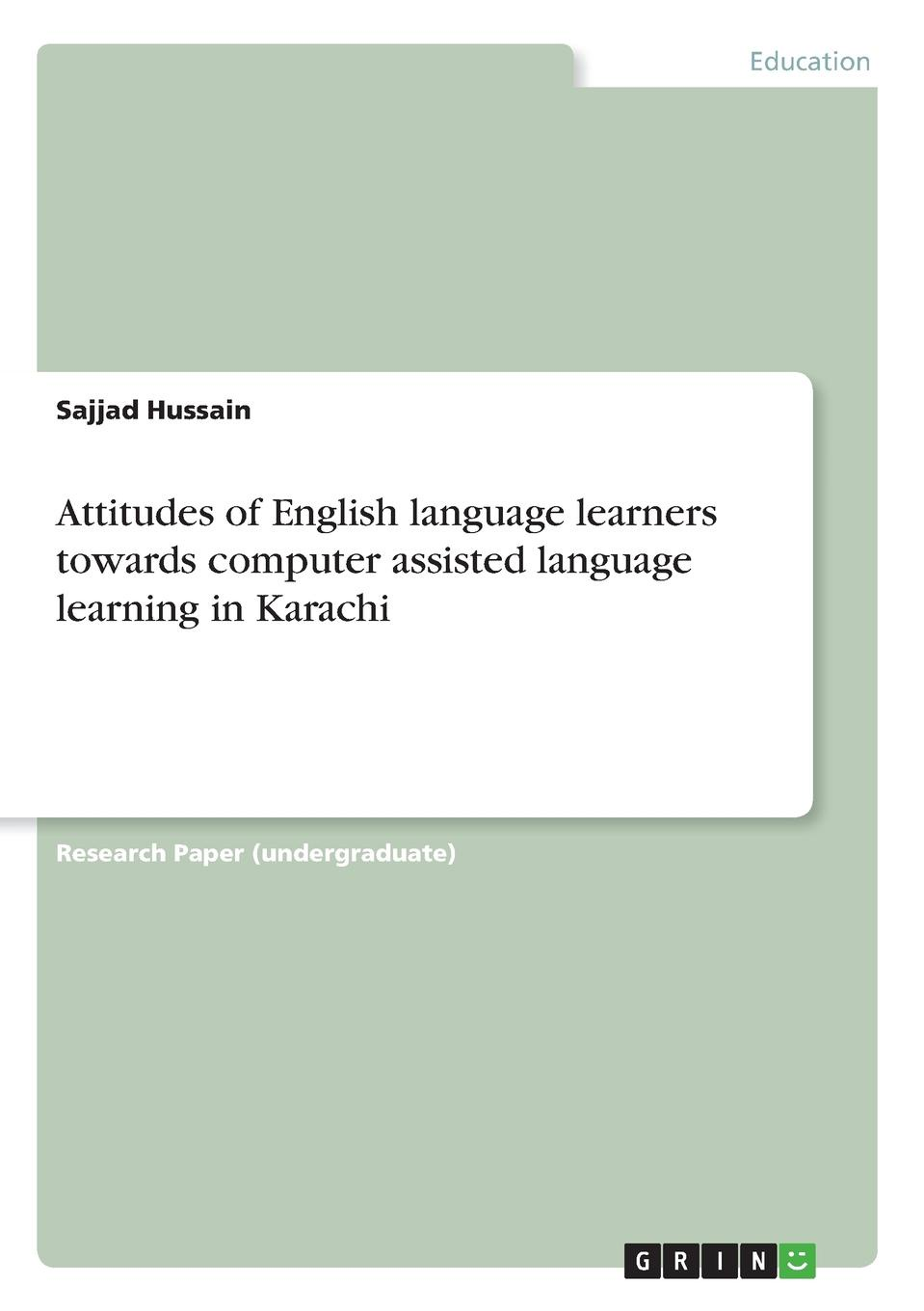 Sajjad Hussain Attitudes of English language learners towards computer assisted language learning in Karachi цена