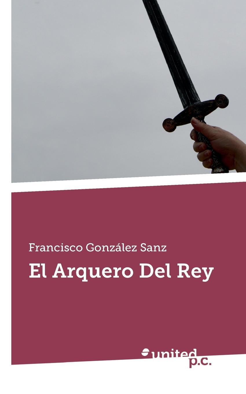 Francisco González Sanz El Arquero Del Rey josé francisco de isla obras escogidas del padre jose francisco de isla con una noticia de su vida y escritos classic reprint