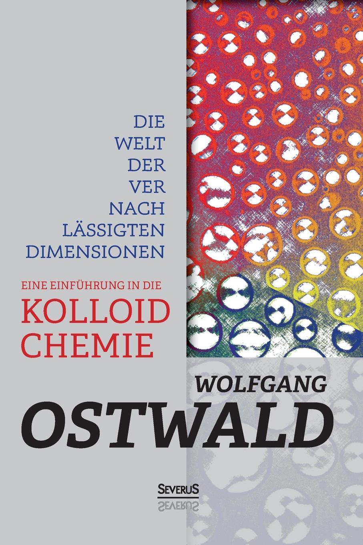 Wilhelm Ostwald Die Welt der vernachlassigten Dimensionen. Eine Einfuhrung in die Kolloidchemie hans ostwald verworfene novellen classic reprint