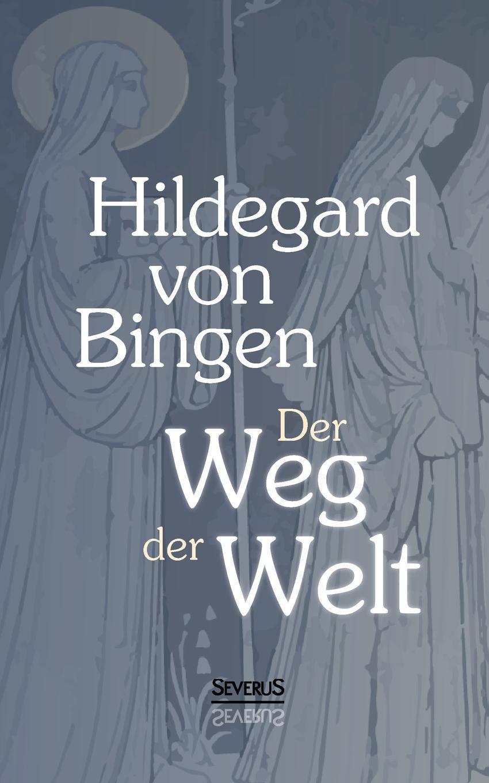 Hildegard von Bingen Der Weg der Welt. Visionen der Hildegard von Bingen hermann fischer die heilige hildegard von bingen