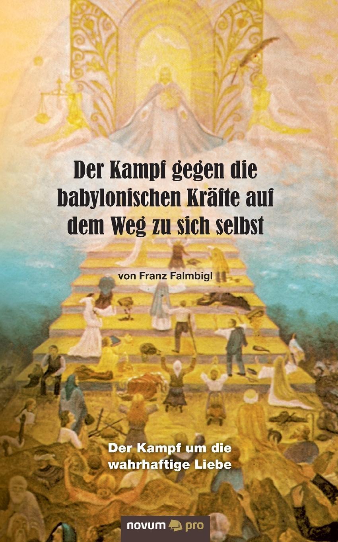 Franz Falmbigl Der Kampf gegen die babylonischen Krafte auf dem Weg zu sich selbst franz falmbigl der kampf gegen die babylonischen krafte auf dem weg zu sich selbst