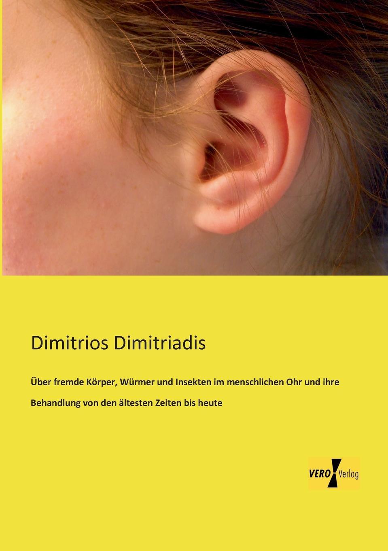 Dimitrios Dimitriadis Uber Fremde Korper, Wurmer Und Insekten Im Menschlichen Ohr Und Ihre Behandlung Von Den Altesten Zeiten Bis Heute