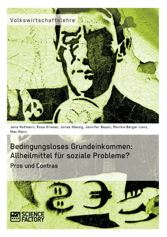 Jens Hofmann, Rosa Grieser, Jonas Hässig Bedingungsloses Grundeinkommen. Allheilmittel fur soziale Probleme. steven behrend welche moglichkeiten bietet das bedingungslose grundeinkommen um die bedarfsgerechtigkeit in deutschland zu verbessern