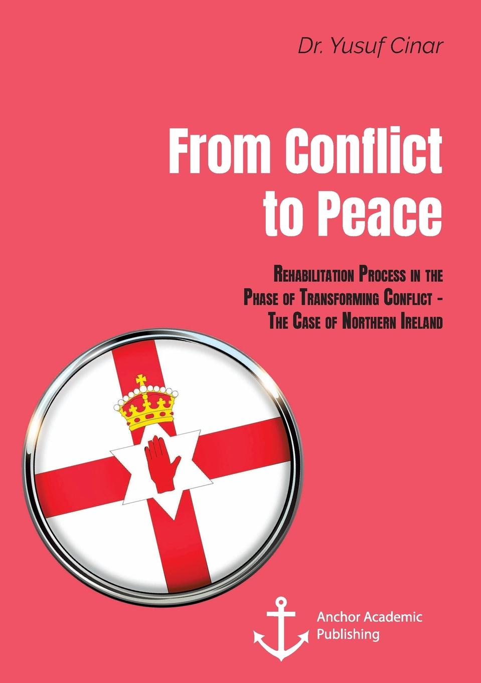 Yusuf Cinar From Conflict to Peace. Rehabilitation Process in the Phase of Transforming Conflict - The Case of Northern Ireland yusuf cinar from conflict to peace rehabilitation process in the phase of transforming conflict the case of northern ireland