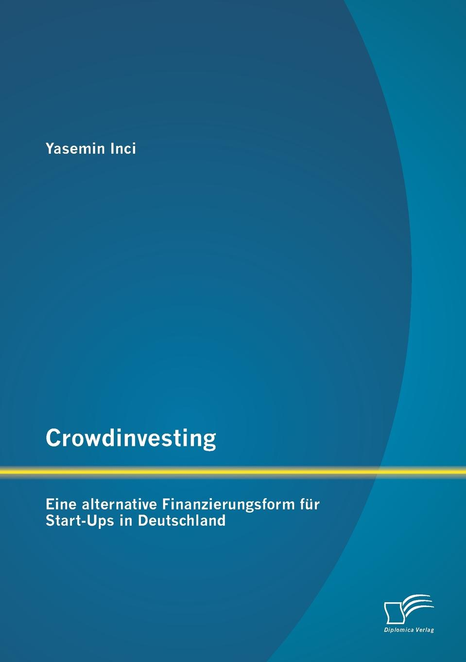 Yasemin Inci Crowdinvesting. Eine alternative Finanzierungsform fur Start-Ups in Deutschland niklas tober einfuhrung ins crowdinvesting chancen und risiken aus sicht der akteure