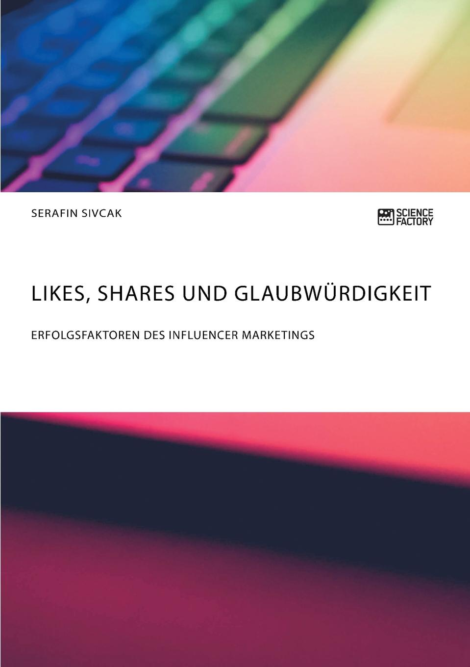 Serafin Sivcak Likes, Shares und Glaubwurdigkeit. Erfolgsfaktoren des Influencer Marketings неустановленный автор influencer marketing in sozialen netzwerken als strategisches instrument im social media marketing