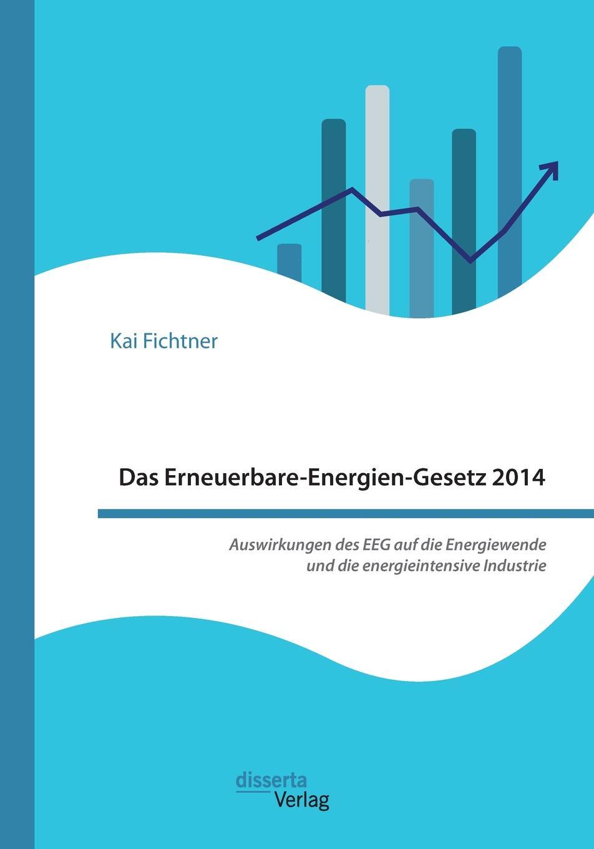 Kai Fichtner Das Erneuerbare-Energien-Gesetz 2014 - Auswirkungen des EEG auf die Energiewende und die energieintensive Industrie jürgen duckert die energiewende
