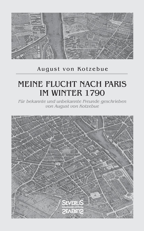 August von Kotzebue Meine Flucht nach Paris im Winter 1790 august von kotzebue die kreuzfahrer ein schauspiel in funf aufzugen