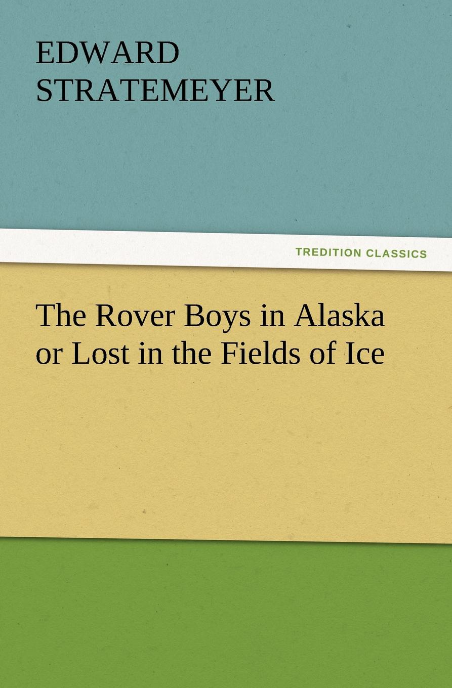 Edward Stratemeyer The Rover Boys in Alaska or Lost in the Fields of Ice roy rockwood the speedwell boys and their ice racer or lost in the great blizzard