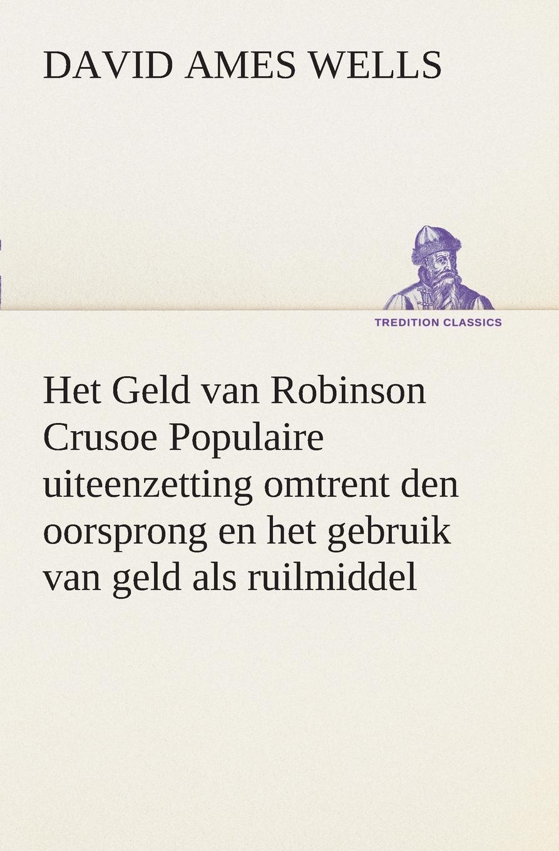 David Ames Wells Het Geld van Robinson Crusoe Populaire uiteenzetting omtrent den oorsprong en het gebruik van geld als ruilmiddel j van bosse eenige beschouwingen omtrent de oorzaken van den achteruitgang van de