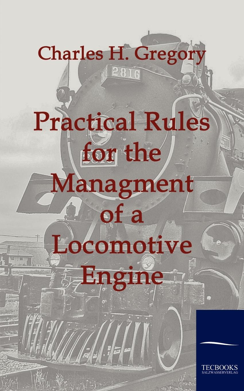 Charles H. Gregory Practical Rules for the Managment of a Locomotive Engine