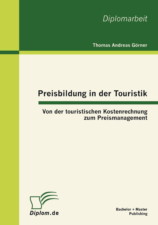 Thomas Andreas Görner Preisbildung in der Touristik. Von der touristischen Kostenrechnung zum Preismanagement недорого