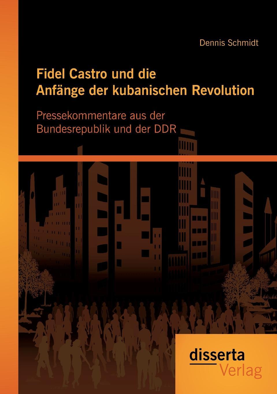 Dennis Schmidt Fidel Castro und die Anfange der kubanischen Revolution. Pressekommentare aus der Bundesrepublik und der DDR printio fidel castro