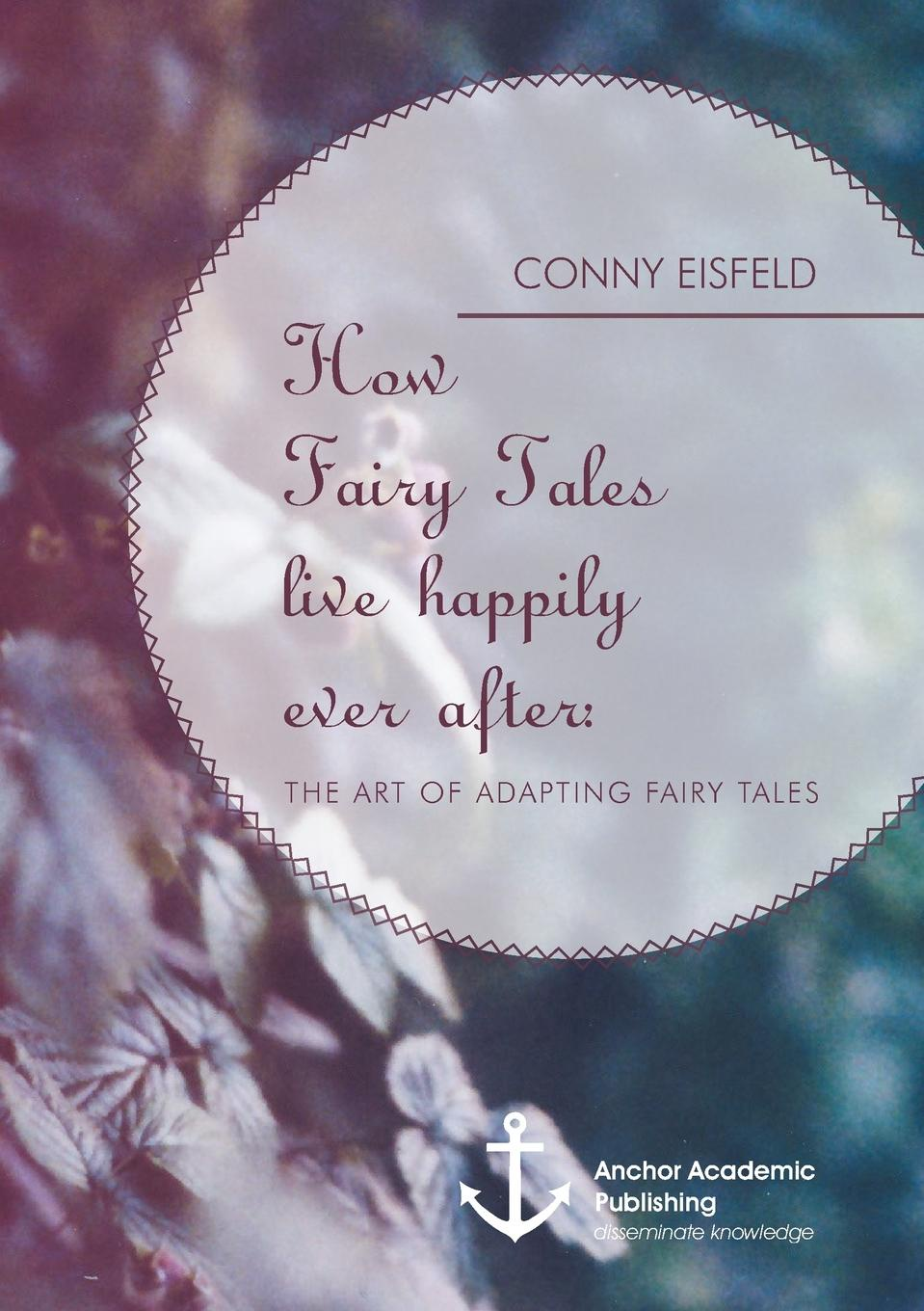 Conny Eisfeld How Fairy Tales live happily ever after. (Analyzing) The art of adapting Fairy Tales my fist book of fairy tales