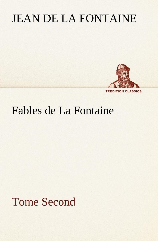 Jean de La Fontaine Fables de La Fontaine Tome Second société historique de chateau thierry troisieme centenaire de jean de la fontaine 1621 1921 classic reprint