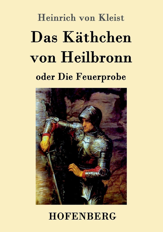 Heinrich von Kleist Das Kathchen von Heilbronn oder Die Feuerprobe wilhelm herzog heinrich von kleist sein leben und sein werk
