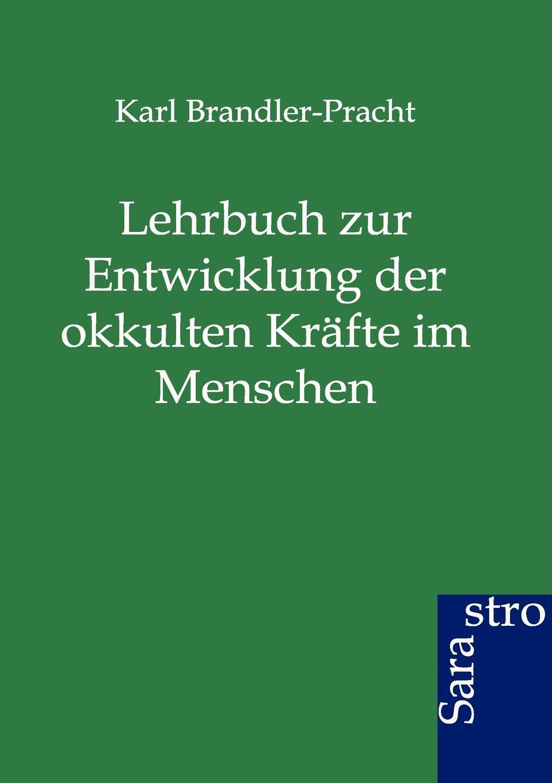 Karl Brandler-Pracht Lehrbuch zur Entwicklung der okkulten Krafte im Menschen karl brandler pracht lehrbuch zur entwicklung der okkulten krafte im menschen