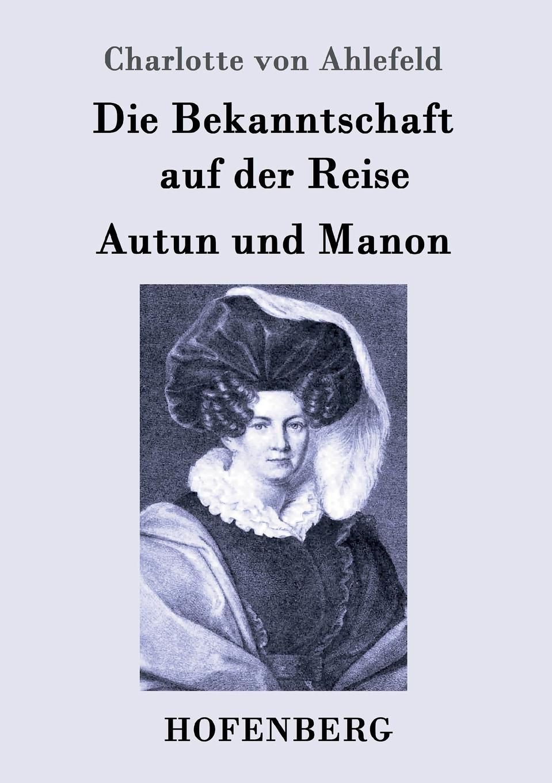 Charlotte von Ahlefeld Die Bekanntschaft auf der Reise / Autun und Manon johann friedrich kind der freischutz