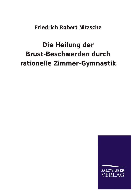 Friedrich Robert Nitzsche Die Heilung der Brust-Beschwerden durch rationelle Zimmer-Gymnastik karbe pasch gymnastik zur entspannung