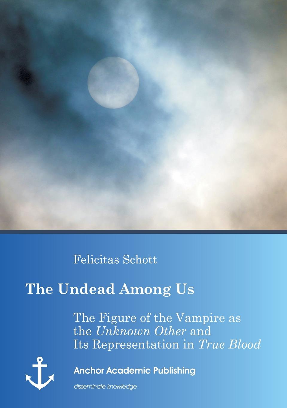 Felicitas Schott The Undead Among Us - The Figure of the Vampire as the Unknown Other and Its Representation in True Blood varney the vampire or the feast of blood one volume edition