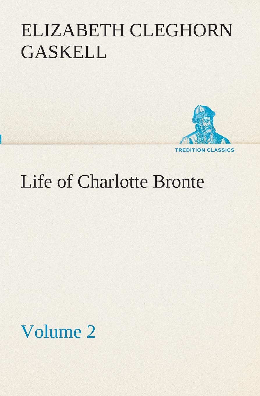 Elizabeth Cleghorn Gaskell Life of Charlotte Bronte - Volume 2