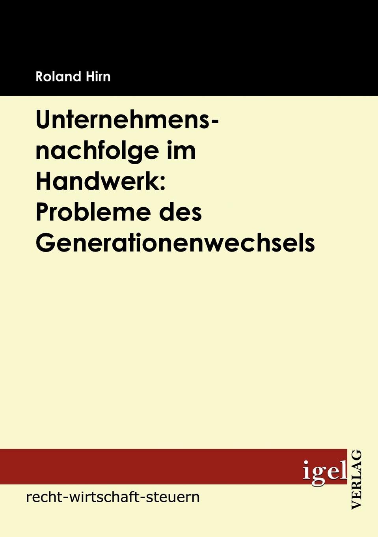 Roland Hirn Unternehmensnachfolge im Handwerk. Probleme des Generationenwechsels roland hirn unternehmensnachfolge im handwerk probleme des generationenwechsels