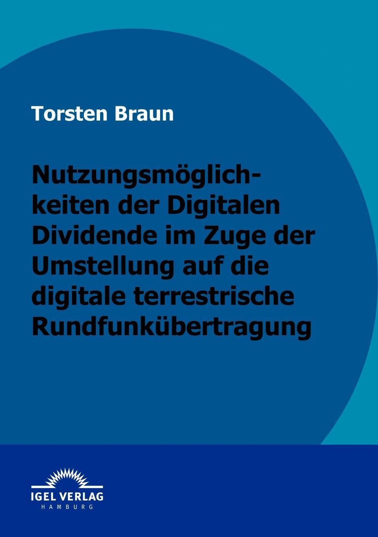 Torsten Braun Nutzungsmoglichkeiten der Digitalen Dividende im Zuge der Umstellung auf die digitale terrestrische Rundfunkubertragung цены онлайн