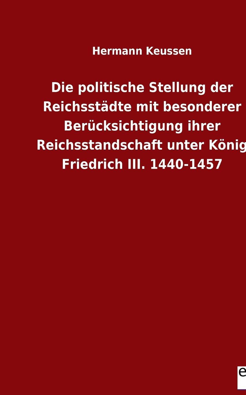 Hermann Keussen Die politische Stellung der Reichsstadte mit besonderer Berucksichtigung ihrer Reichsstandschaft unter Konig Friedrich III. 1440-1457 hermann claassen die zucker fabrikation mit besonderer berucksichtigung des betriebes classic reprint