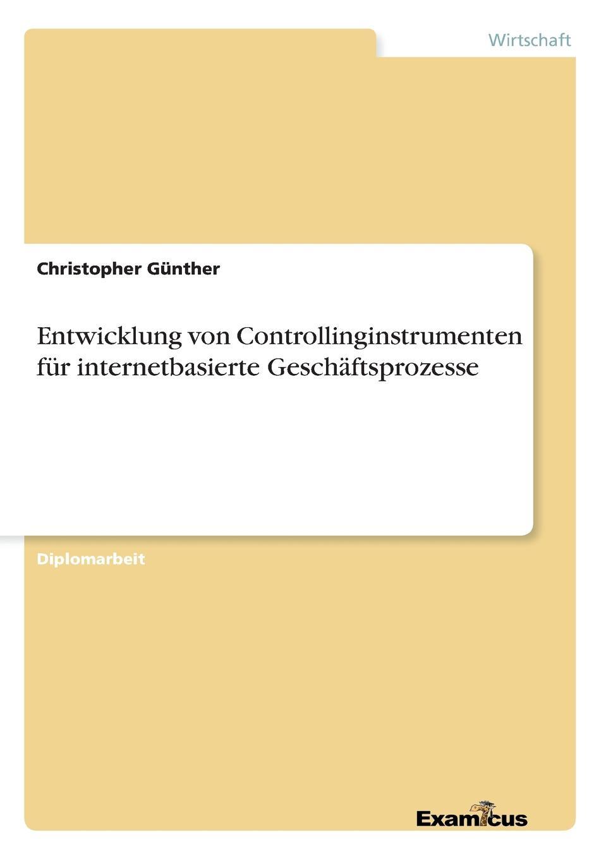 Entwicklung von Controllinginstrumenten fur internetbasierte Geschaftsprozesse Diplomarbeit aus dem Jahr 2000 im Fachbereich BWL - Controlling...