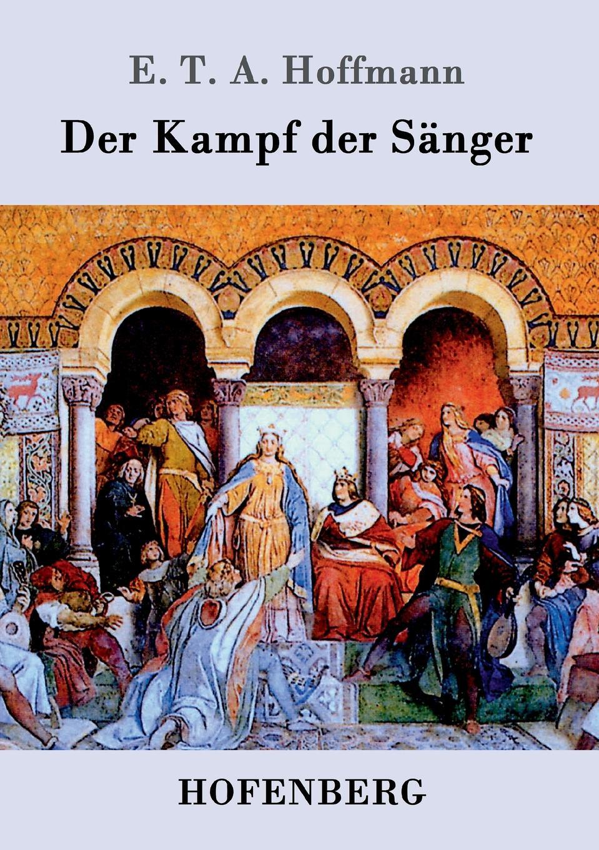 E. T. A. Hoffmann Der Kampf der Sanger ernst theodor amadeus hoffmann lebens ansichten des katers murr isbn 978 5 521 06059 7