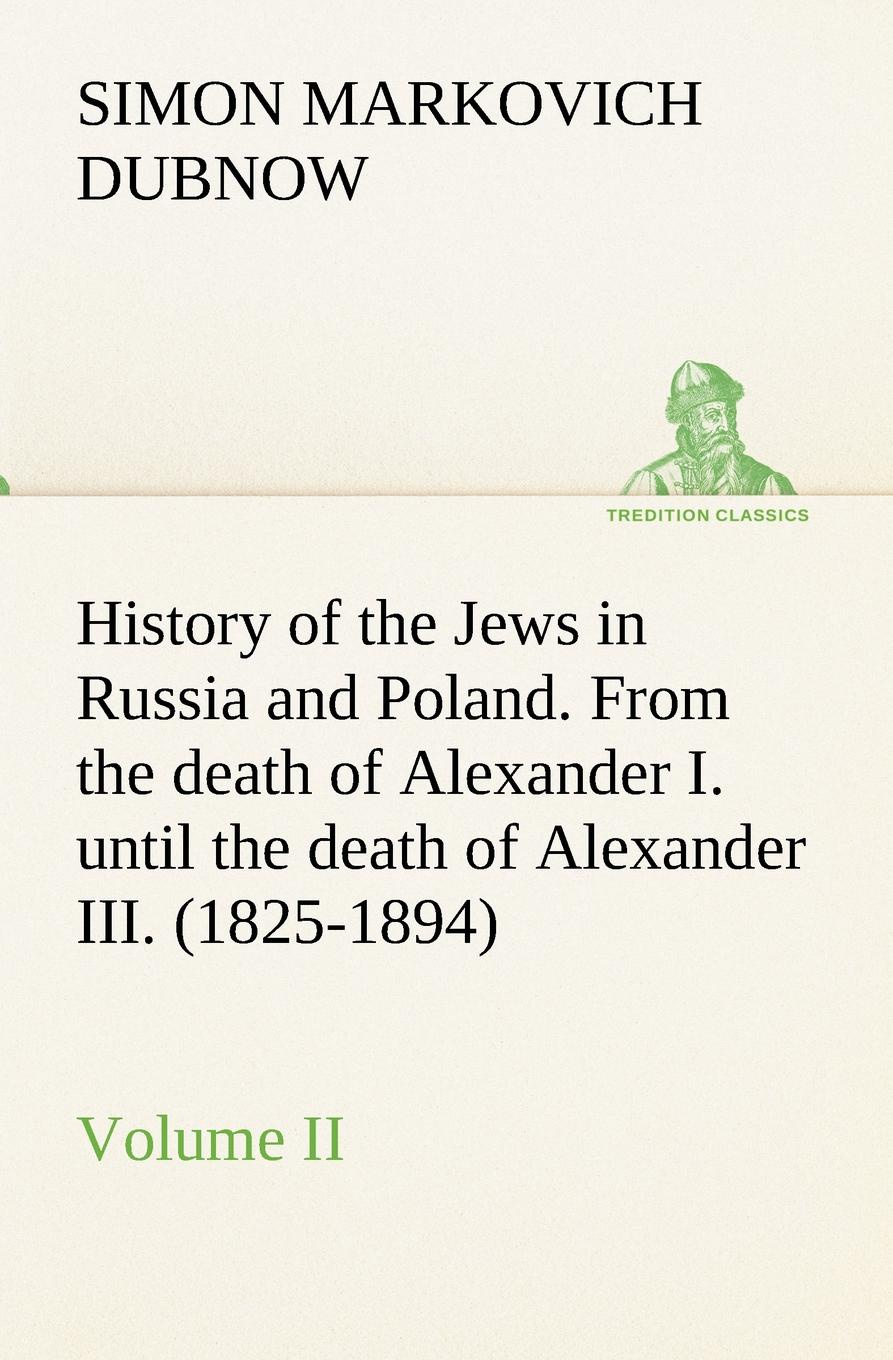 S. M. (Simon Markovich) Dubnow History of the Jews in Russia and Poland. Volume II From the death of Alexander I. until the death of Alexander III. (1825-1894) dubnow simon history of the jews in russia and poland volume 1 of 3 from the beginning until the death of alexander i 1825