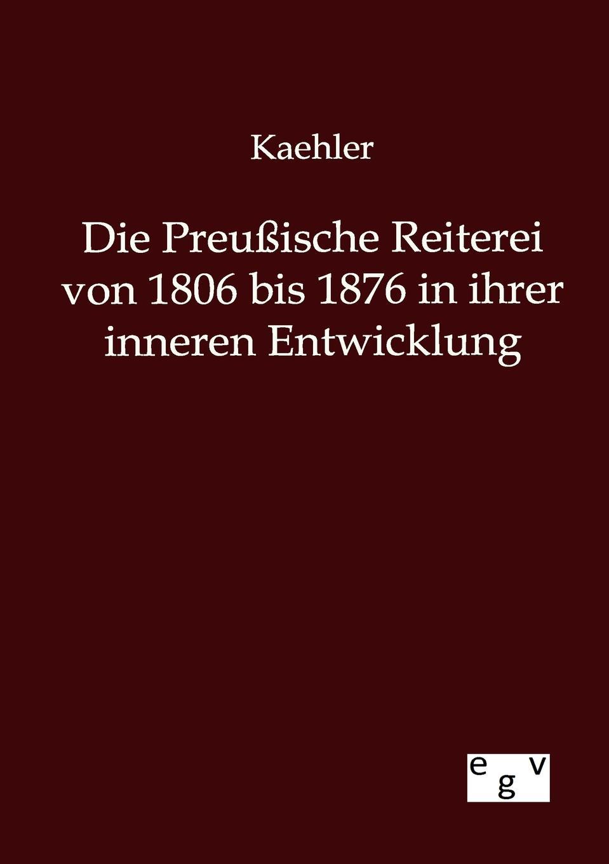Kaehler Die Preussische Reiterei von 1806 bis 1876 in ihrer inneren Entwicklung