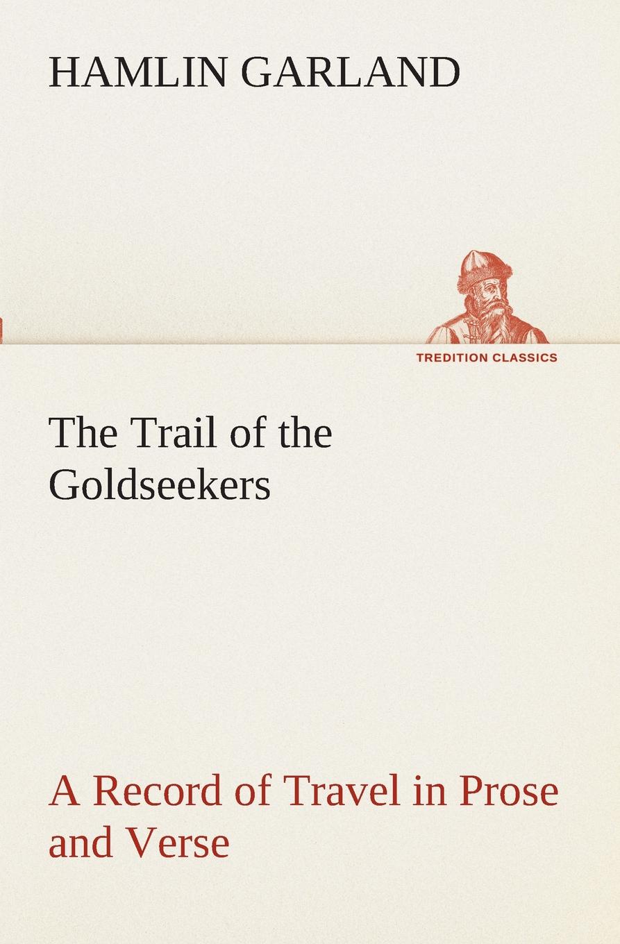 Hamlin Garland The Trail of the Goldseekers A Record of Travel in Prose and Verse garland hamlin the trail of the goldseekers a record of travel in prose and verse