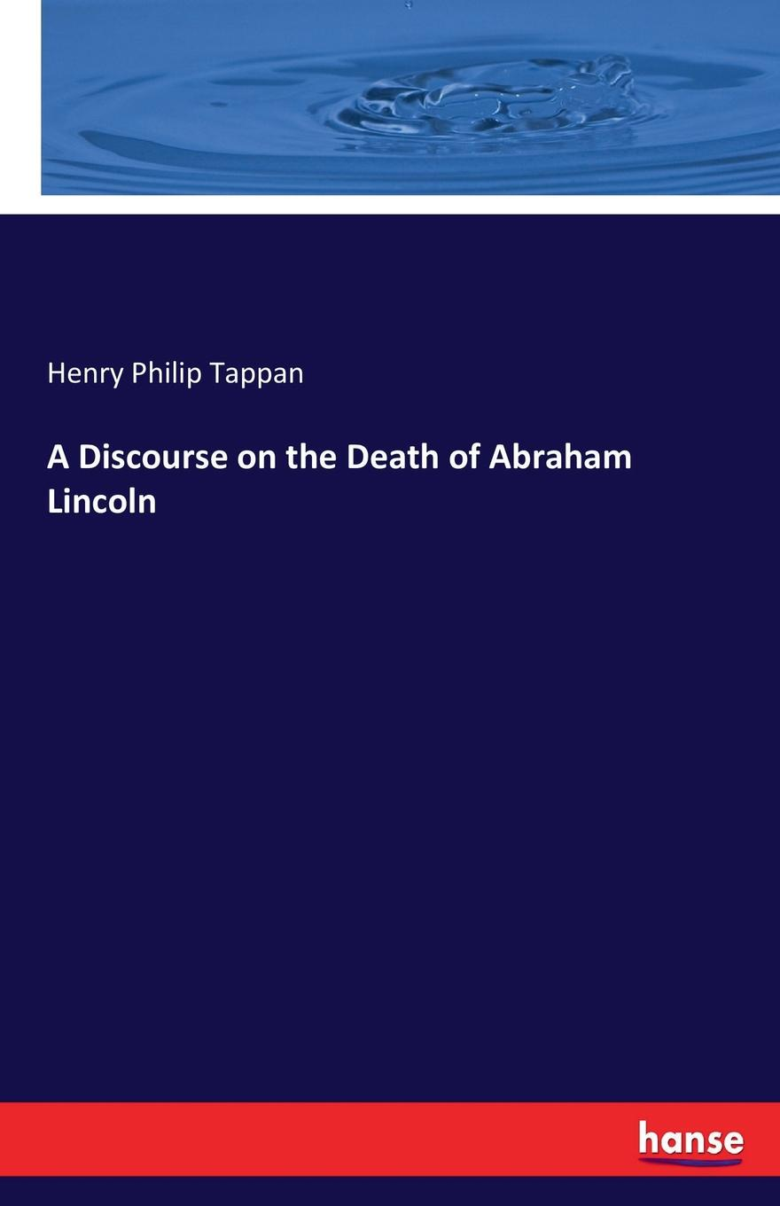 Henry Philip Tappan A Discourse on the Death of Abraham Lincoln heman r timlow a discourse occasioned by the death of abraham lincoln