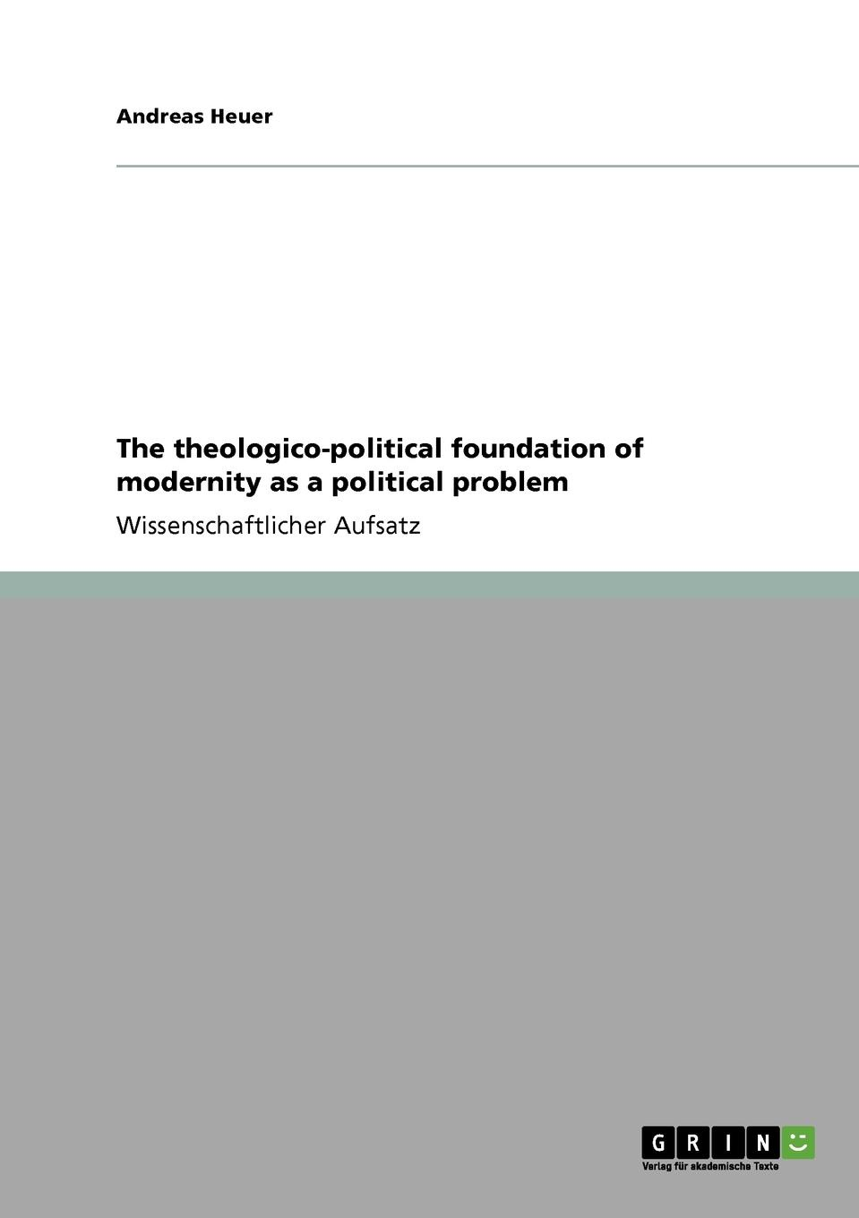 Andreas Heuer The theologico-political foundation of modernity as a political problem