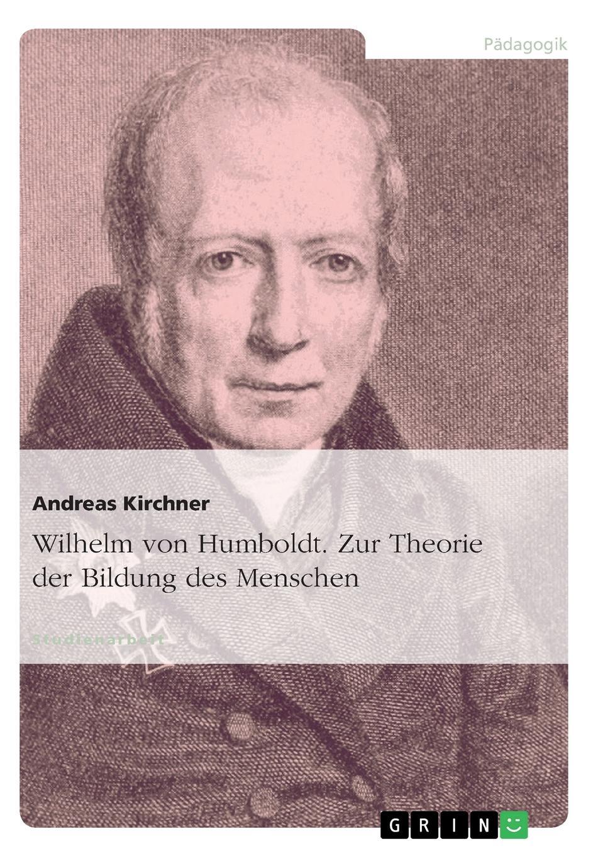 Andreas Kirchner Wilhelm von Humboldt. Zur Theorie der Bildung des Menschen annette wallbruch das sprachverstandnis karl ferdinand beckers im vergleich zu wilhelm von humboldt