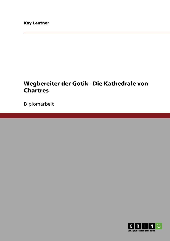 Kay Leutner Wegbereiter der Gotik - Die Kathedrale von Chartres gotik