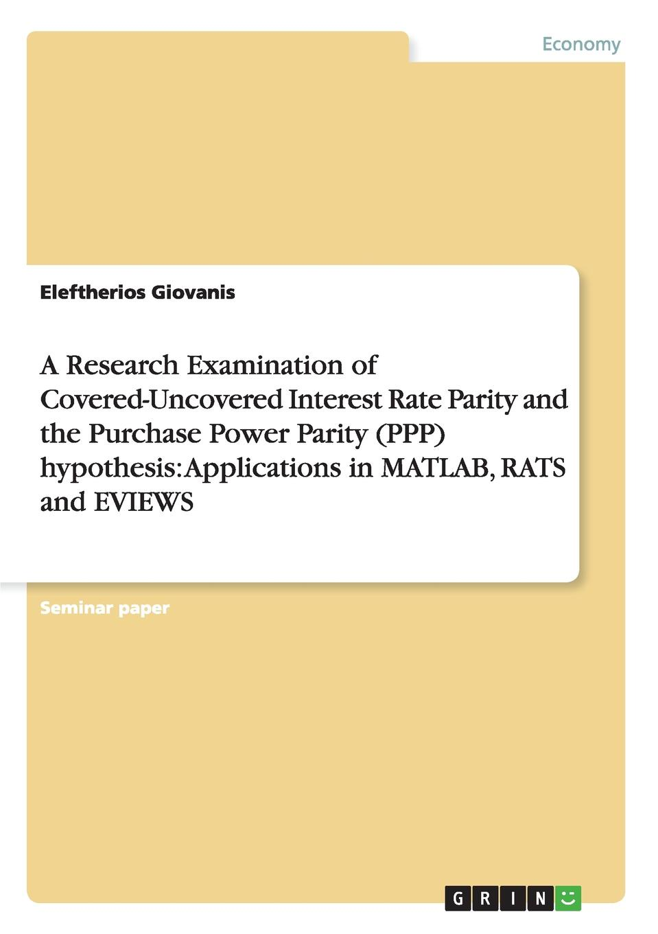 Eleftherios Giovanis A Research Examination of Covered-Uncovered Interest Rate Parity and the Purchase Power Parity (PPP) hypothesis. Applications in MATLAB, RATS and EVIEWS t omay energy consumption and economic growth evidence from nonlinear panel cointegration and causality tests